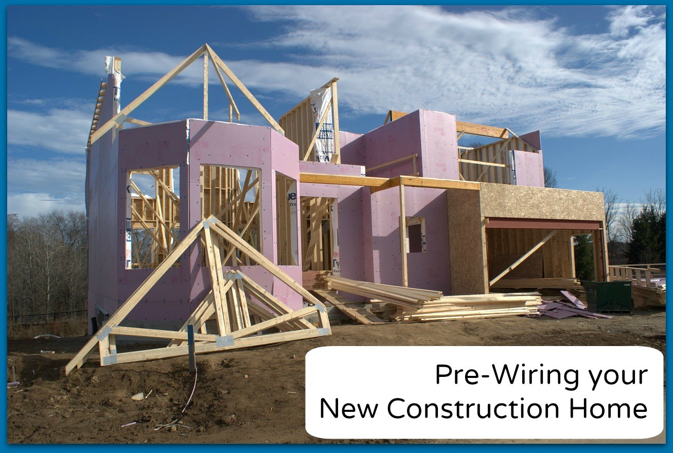 Pre-Wire your New Construction Home | Benefits of Pre-Wiring